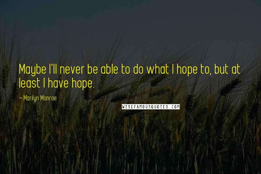 Marilyn Monroe quotes: Maybe I'll never be able to do what I hope to, but at least I have hope.