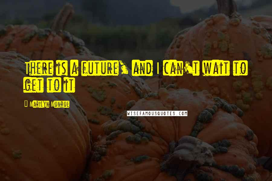 Marilyn Monroe quotes: There is a future, and I can't wait to get to it