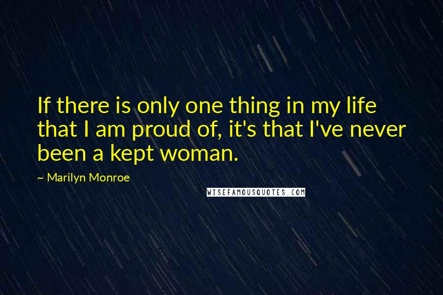 Marilyn Monroe quotes: If there is only one thing in my life that I am proud of, it's that I've never been a kept woman.