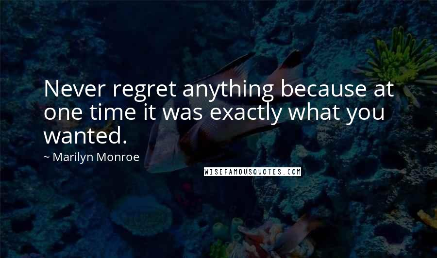 Marilyn Monroe quotes: Never regret anything because at one time it was exactly what you wanted.