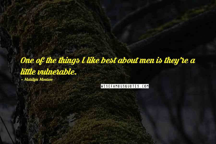 Marilyn Monroe quotes: One of the things I like best about men is they're a little vulnerable.
