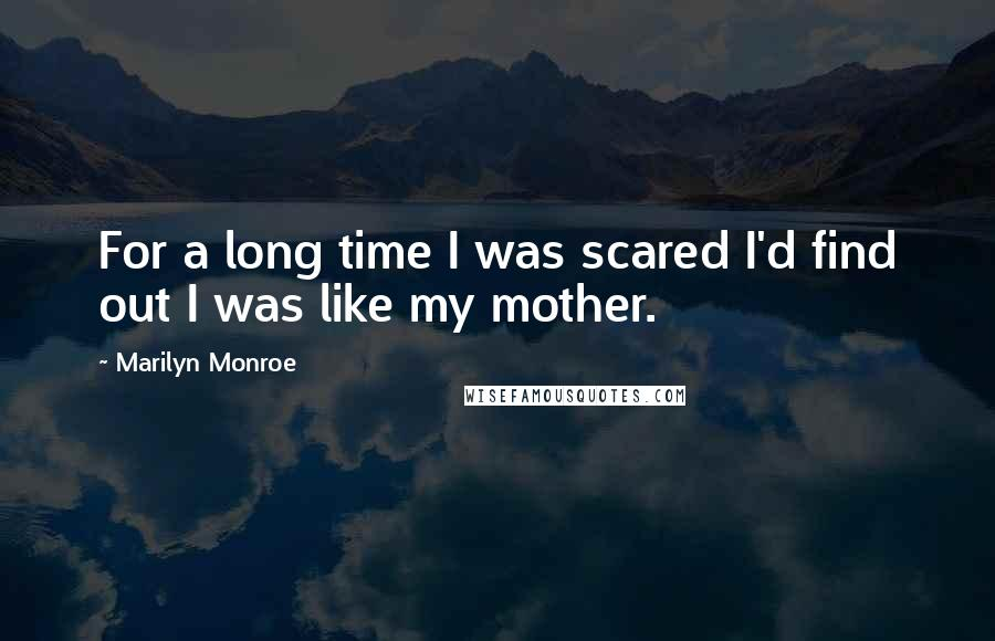 Marilyn Monroe quotes: For a long time I was scared I'd find out I was like my mother.