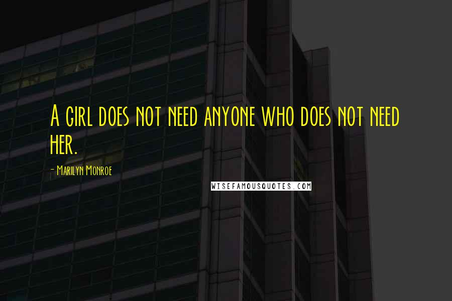 Marilyn Monroe quotes: A girl does not need anyone who does not need her.
