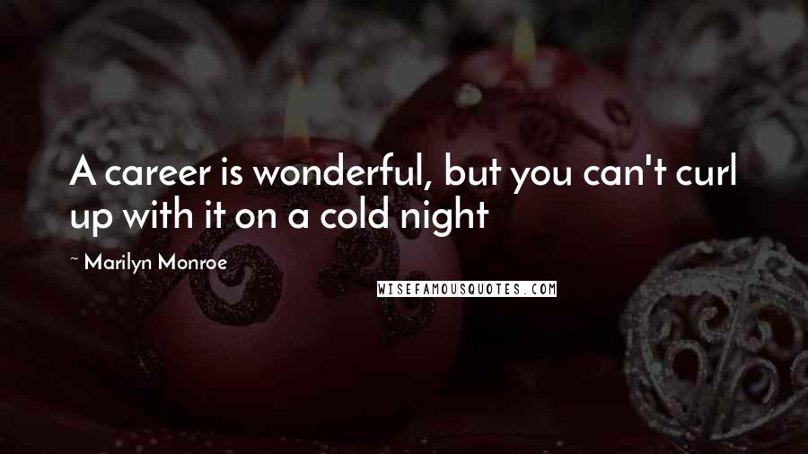 Marilyn Monroe quotes: A career is wonderful, but you can't curl up with it on a cold night