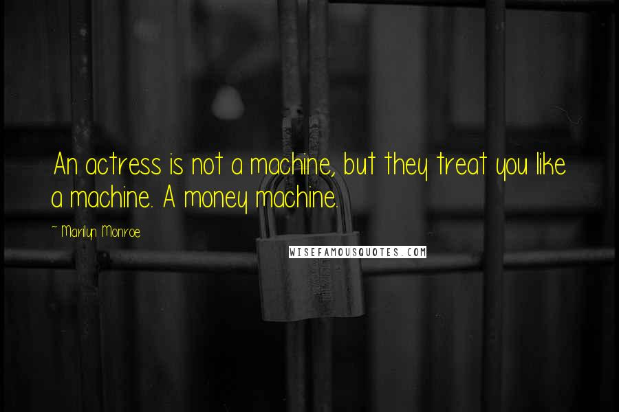 Marilyn Monroe quotes: An actress is not a machine, but they treat you like a machine. A money machine.
