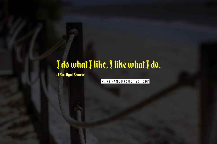 Marilyn Monroe quotes: I do what I like, I like what I do.