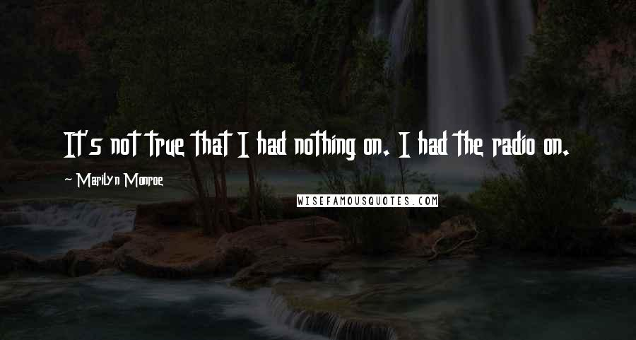 Marilyn Monroe quotes: It's not true that I had nothing on. I had the radio on.