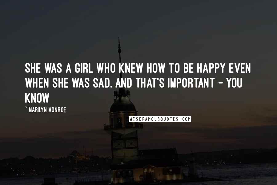Marilyn Monroe quotes: She was a girl who knew how to be happy even when she was sad. And that's important - you know