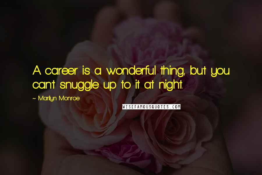 Marilyn Monroe quotes: A career is a wonderful thing, but you can't snuggle up to it at night.