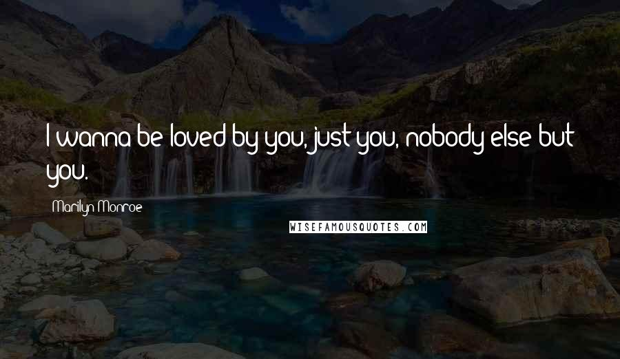 Marilyn Monroe quotes: I wanna be loved by you, just you, nobody else but you.
