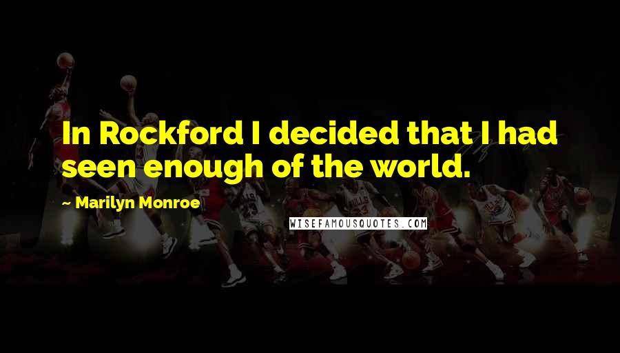 Marilyn Monroe quotes: In Rockford I decided that I had seen enough of the world.