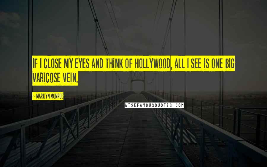 Marilyn Monroe quotes: If I close my eyes and think of Hollywood, all I see is one big varicose vein.