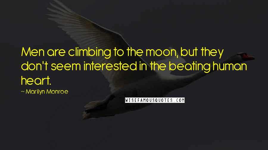 Marilyn Monroe quotes: Men are climbing to the moon, but they don't seem interested in the beating human heart.