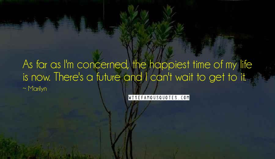 Marilyn quotes: As far as I'm concerned, the happiest time of my life is now. There's a future and I can't wait to get to it.