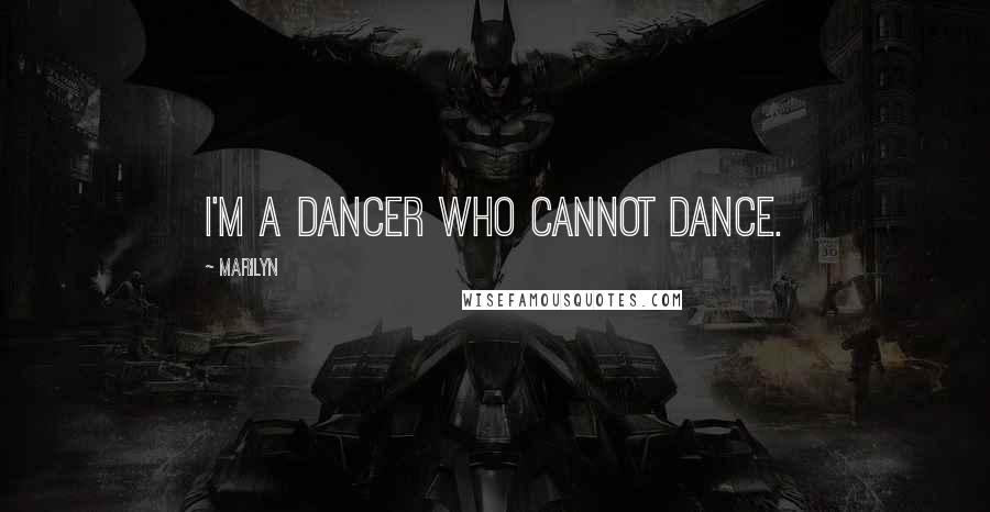 Marilyn quotes: I'm a dancer who cannot dance.