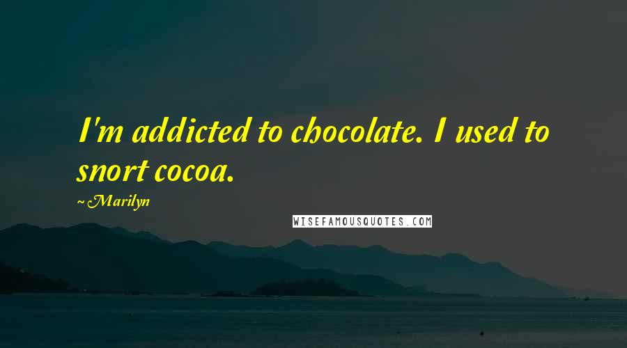 Marilyn quotes: I'm addicted to chocolate. I used to snort cocoa.