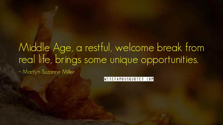 Marilyn Suzanne Miller quotes: Middle Age, a restful, welcome break from real life, brings some unique opportunities.