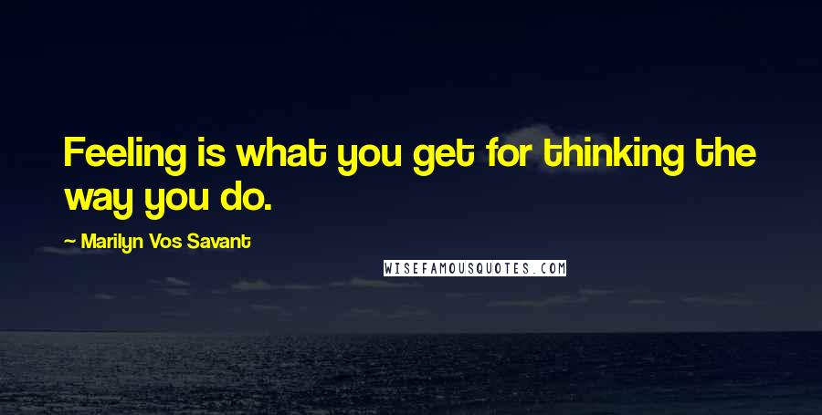 Marilyn Vos Savant quotes: Feeling is what you get for thinking the way you do.