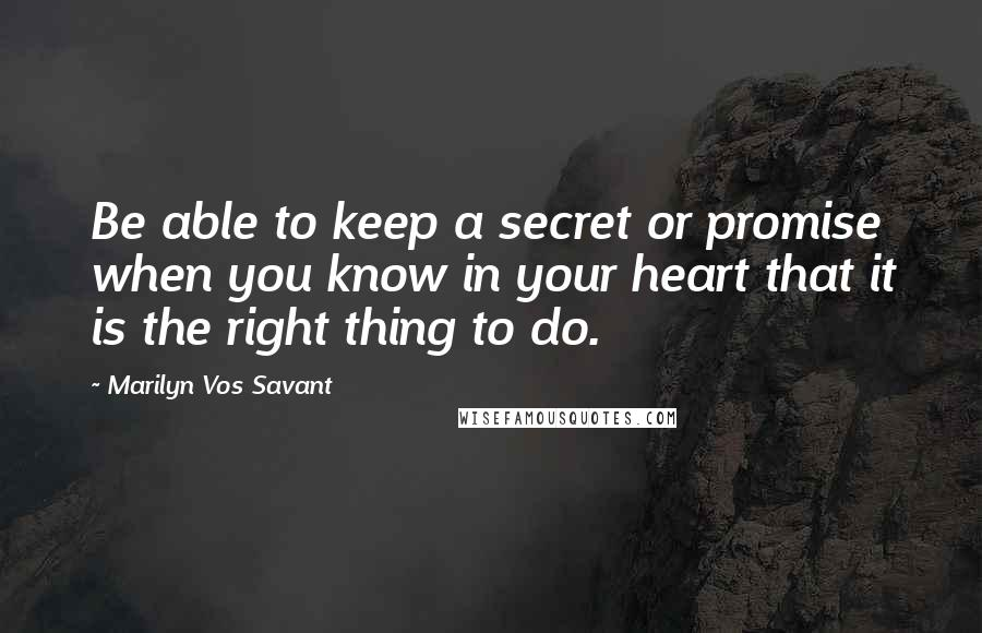 Marilyn Vos Savant quotes: Be able to keep a secret or promise when you know in your heart that it is the right thing to do.