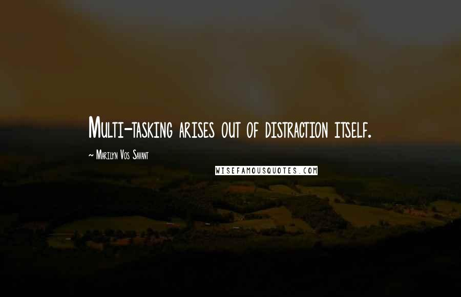 Marilyn Vos Savant quotes: Multi-tasking arises out of distraction itself.