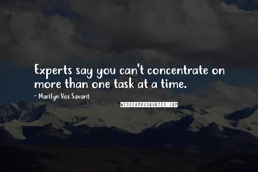 Marilyn Vos Savant quotes: Experts say you can't concentrate on more than one task at a time.