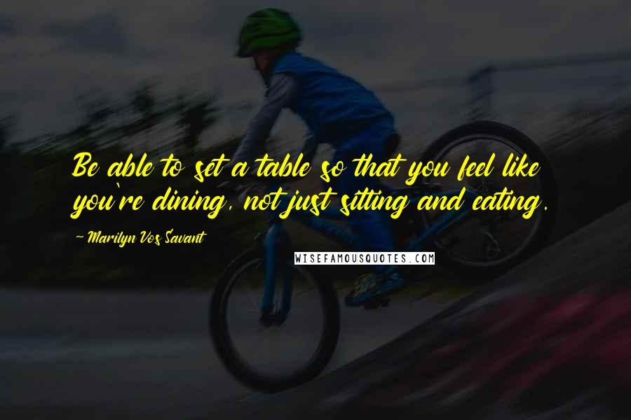 Marilyn Vos Savant quotes: Be able to set a table so that you feel like you're dining, not just sitting and eating.