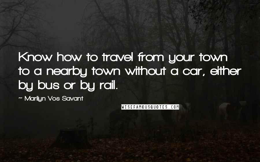 Marilyn Vos Savant quotes: Know how to travel from your town to a nearby town without a car, either by bus or by rail.