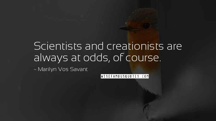 Marilyn Vos Savant quotes: Scientists and creationists are always at odds, of course.