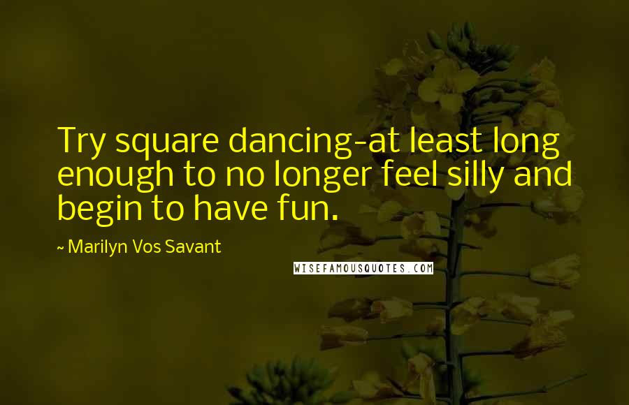 Marilyn Vos Savant quotes: Try square dancing-at least long enough to no longer feel silly and begin to have fun.