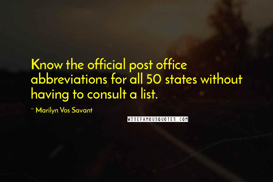 Marilyn Vos Savant quotes: Know the official post office abbreviations for all 50 states without having to consult a list.