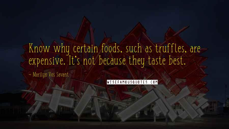 Marilyn Vos Savant quotes: Know why certain foods, such as truffles, are expensive. It's not because they taste best.