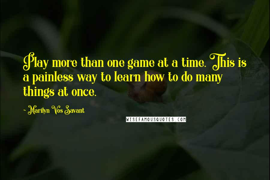 Marilyn Vos Savant quotes: Play more than one game at a time. This is a painless way to learn how to do many things at once.