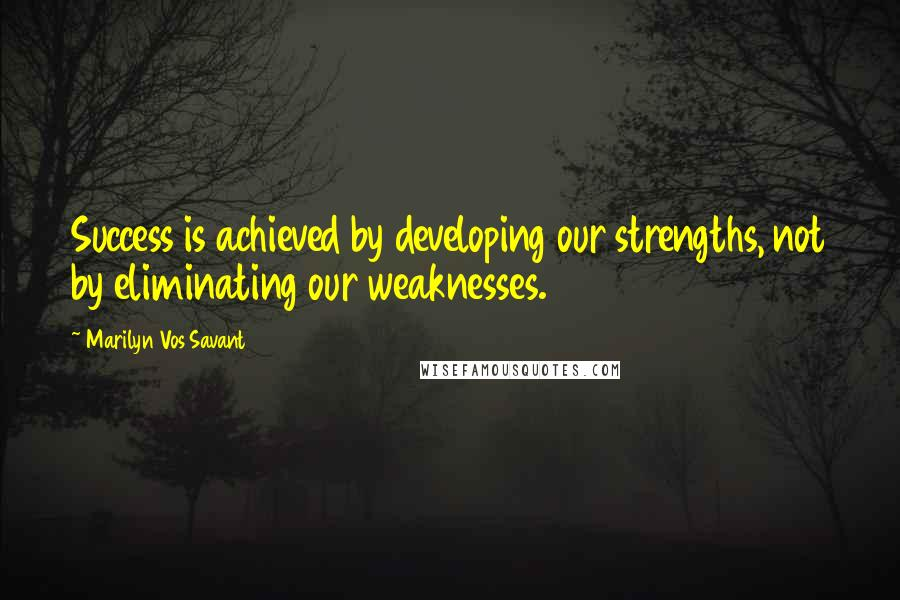 Marilyn Vos Savant quotes: Success is achieved by developing our strengths, not by eliminating our weaknesses.