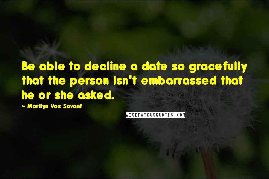 Marilyn Vos Savant quotes: Be able to decline a date so gracefully that the person isn't embarrassed that he or she asked.