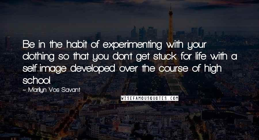 Marilyn Vos Savant quotes: Be in the habit of experimenting with your clothing so that you don't get stuck for life with a self-image developed over the course of high school.