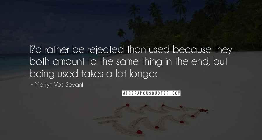 Marilyn Vos Savant quotes: I?d rather be rejected than used because they both amount to the same thing in the end, but being used takes a lot longer.