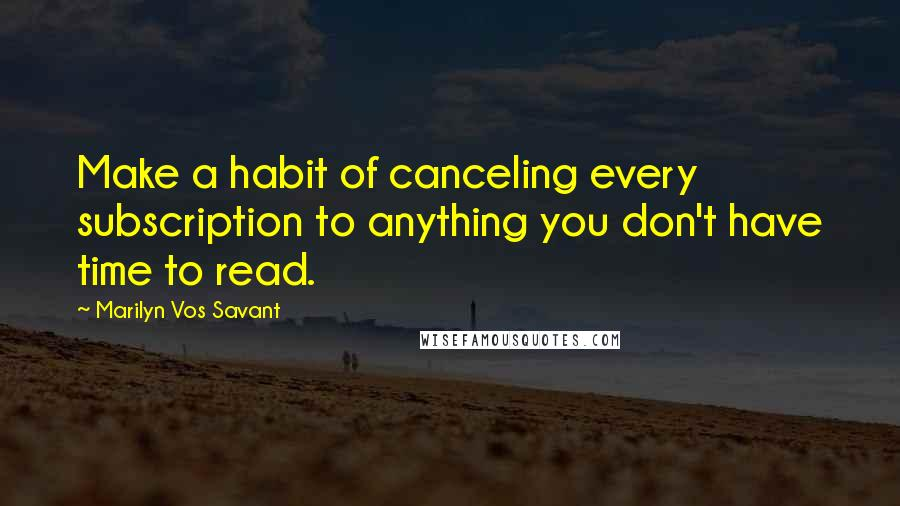 Marilyn Vos Savant quotes: Make a habit of canceling every subscription to anything you don't have time to read.