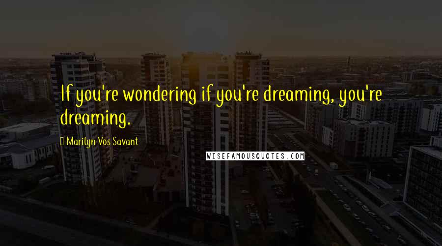Marilyn Vos Savant quotes: If you're wondering if you're dreaming, you're dreaming.