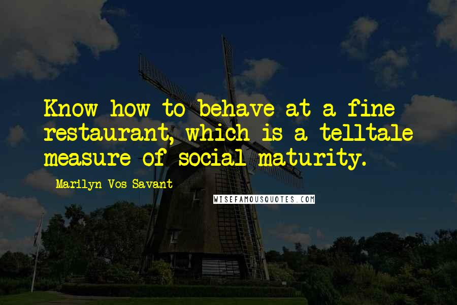 Marilyn Vos Savant quotes: Know how to behave at a fine restaurant, which is a telltale measure of social maturity.
