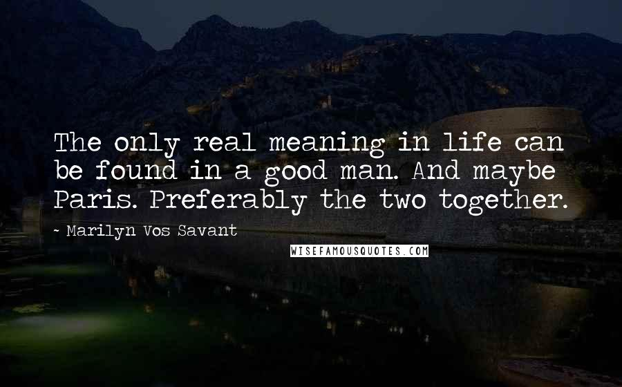 Marilyn Vos Savant quotes: The only real meaning in life can be found in a good man. And maybe Paris. Preferably the two together.