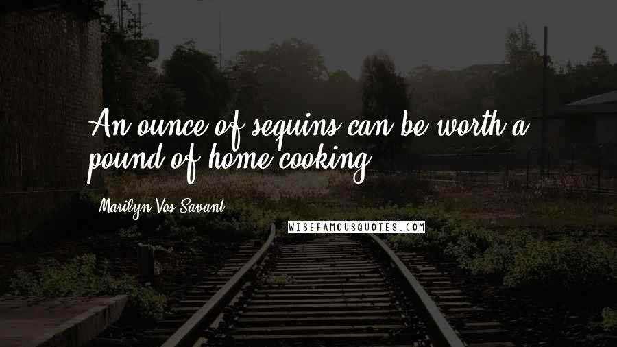 Marilyn Vos Savant quotes: An ounce of sequins can be worth a pound of home cooking.