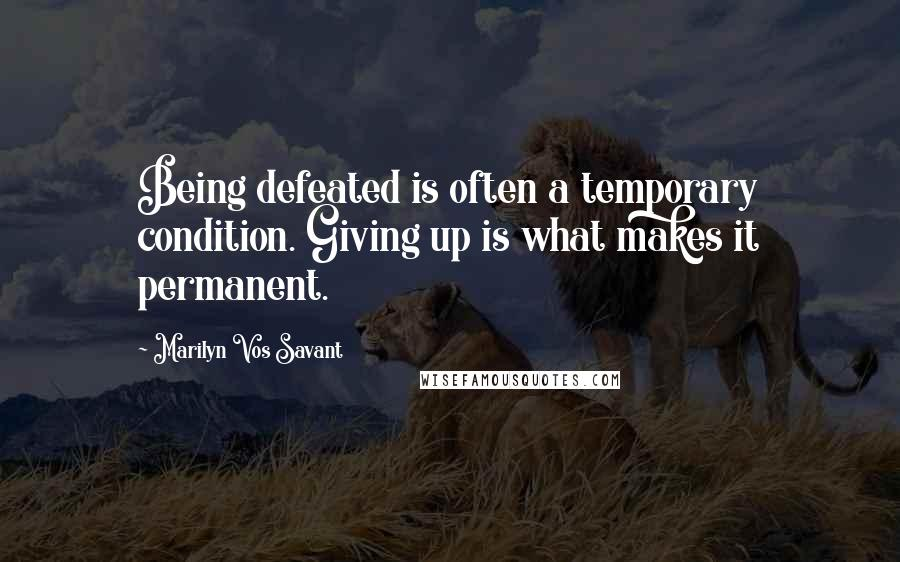 Marilyn Vos Savant quotes: Being defeated is often a temporary condition. Giving up is what makes it permanent.