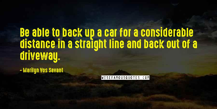 Marilyn Vos Savant quotes: Be able to back up a car for a considerable distance in a straight line and back out of a driveway.