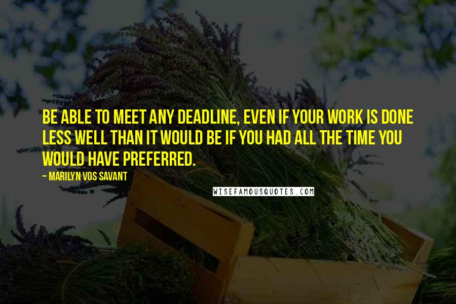 Marilyn Vos Savant quotes: Be able to meet any deadline, even if your work is done less well than it would be if you had all the time you would have preferred.