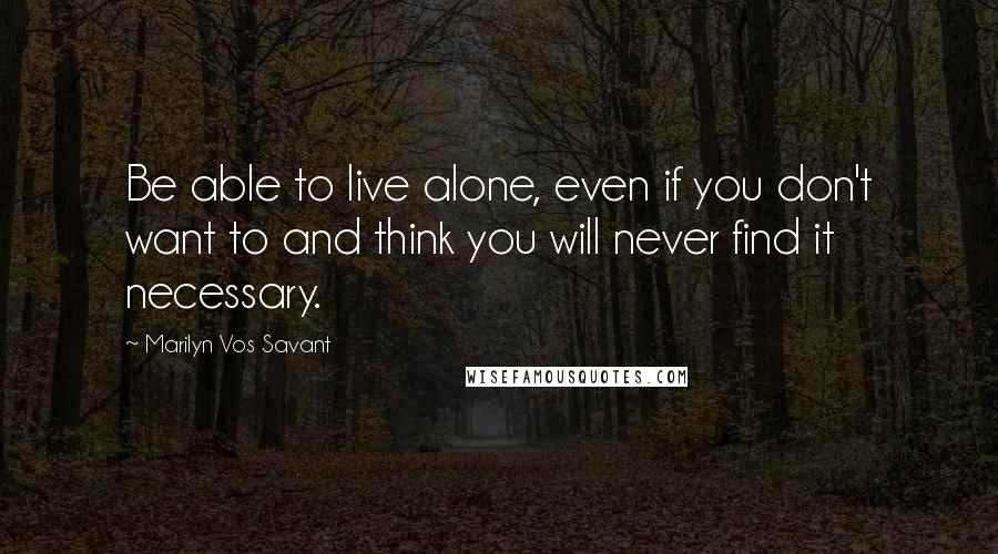 Marilyn Vos Savant quotes: Be able to live alone, even if you don't want to and think you will never find it necessary.