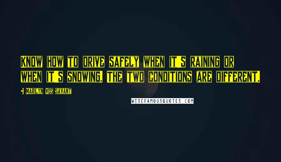 Marilyn Vos Savant quotes: Know how to drive safely when it's raining or when it's snowing. The two conditions are different.