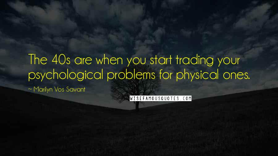 Marilyn Vos Savant quotes: The 40s are when you start trading your psychological problems for physical ones.