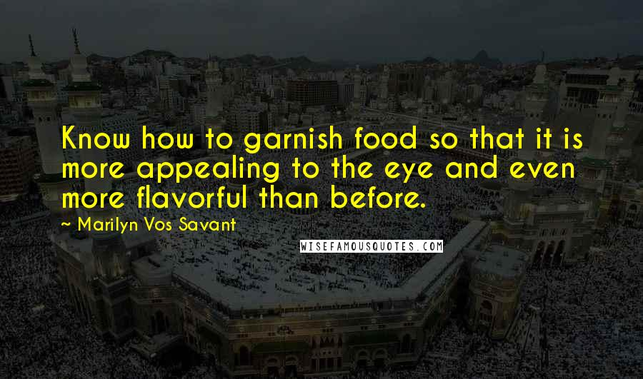 Marilyn Vos Savant quotes: Know how to garnish food so that it is more appealing to the eye and even more flavorful than before.