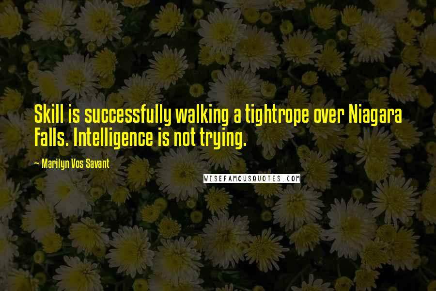 Marilyn Vos Savant quotes: Skill is successfully walking a tightrope over Niagara Falls. Intelligence is not trying.