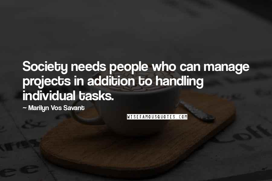 Marilyn Vos Savant quotes: Society needs people who can manage projects in addition to handling individual tasks.